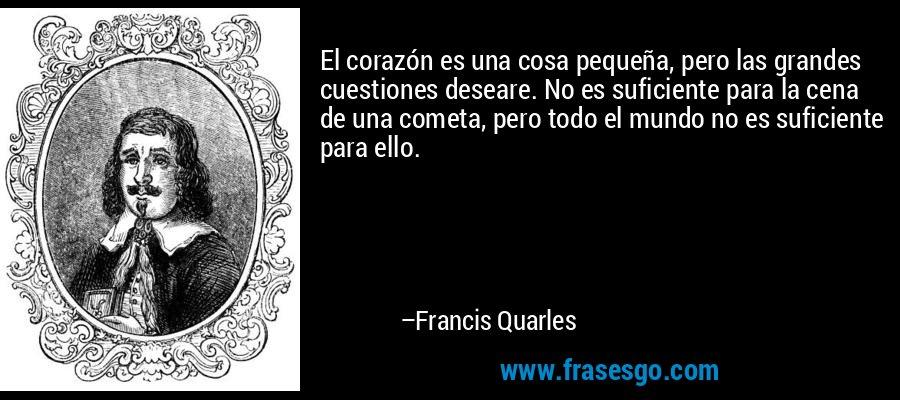 El corazón es una cosa pequeña, pero las grandes cuestiones deseare. No es suficiente para la cena de una cometa, pero todo el mundo no es suficiente para ello. – Francis Quarles
