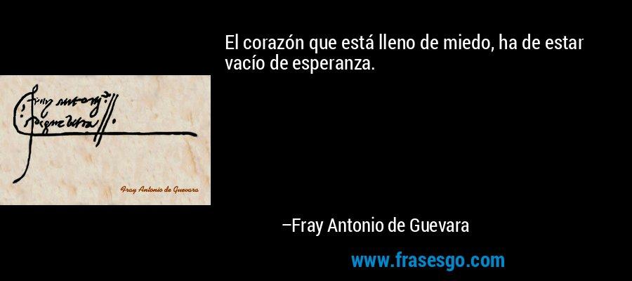 El corazón que está lleno de miedo, ha de estar vacío de esperanza. – Fray Antonio de Guevara