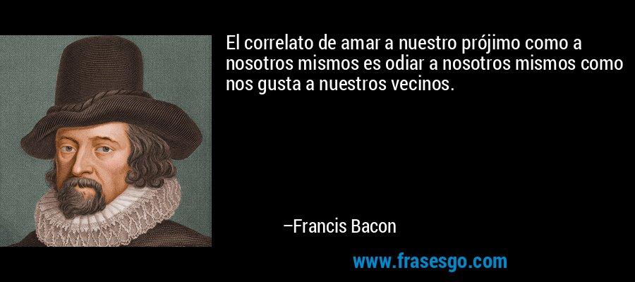 El correlato de amar a nuestro prójimo como a nosotros mismos es odiar a nosotros mismos como nos gusta a nuestros vecinos. – Francis Bacon