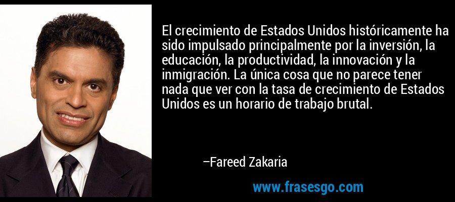 El crecimiento de Estados Unidos históricamente ha sido impulsado principalmente por la inversión, la educación, la productividad, la innovación y la inmigración. La única cosa que no parece tener nada que ver con la tasa de crecimiento de Estados Unidos es un horario de trabajo brutal. – Fareed Zakaria