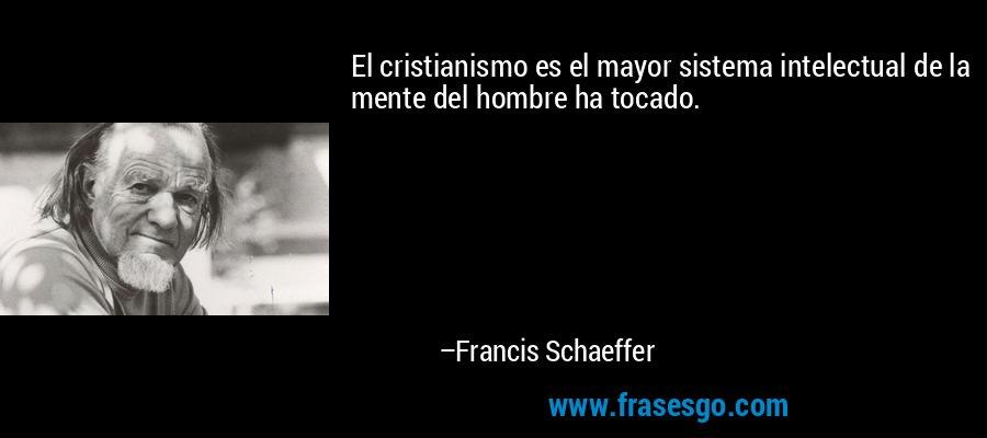 El cristianismo es el mayor sistema intelectual de la mente del hombre ha tocado. – Francis Schaeffer