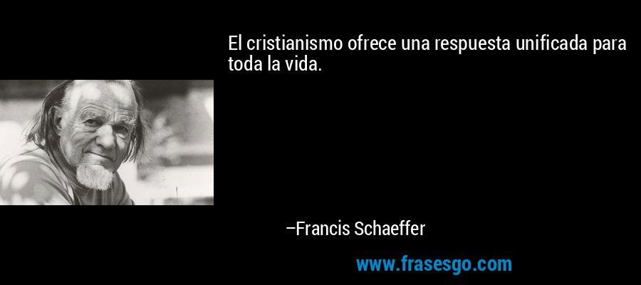 El cristianismo ofrece una respuesta unificada para toda la vida. – Francis Schaeffer