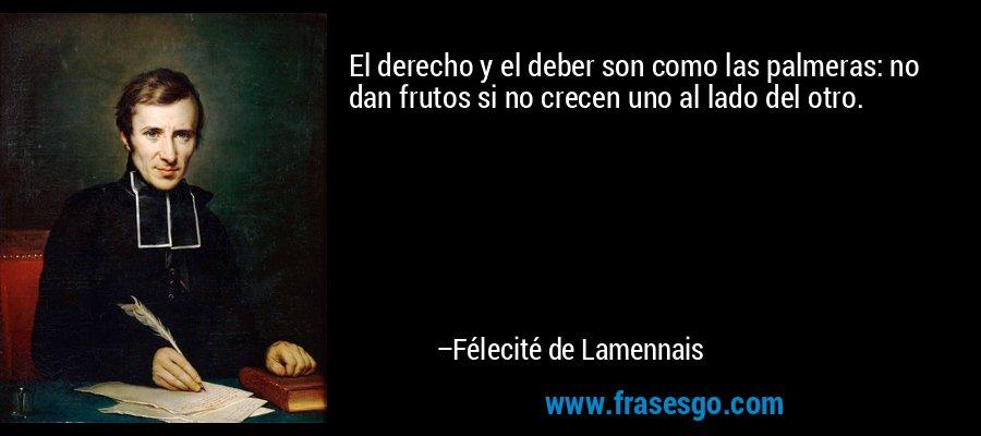 El derecho y el deber son como las palmeras: no dan frutos si no crecen uno al lado del otro. – Félecité de Lamennais