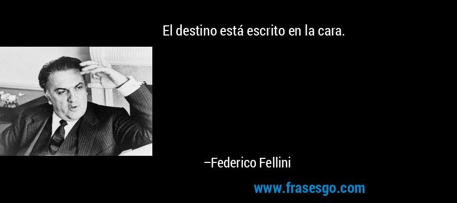 El destino está escrito en la cara. – Federico Fellini