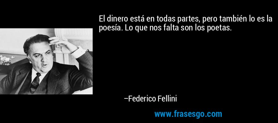 El dinero está en todas partes, pero también lo es la poesía. Lo que nos falta son los poetas. – Federico Fellini