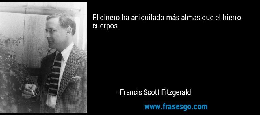 El dinero ha aniquilado más almas que el hierro cuerpos. – Francis Scott Fitzgerald