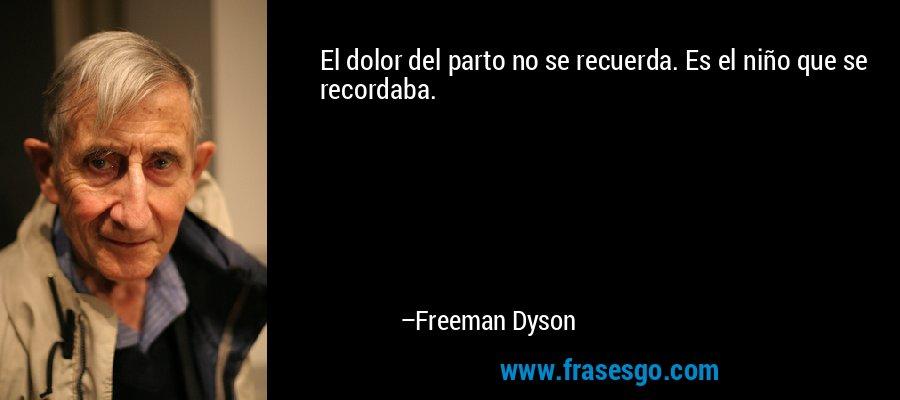 El dolor del parto no se recuerda. Es el niño que se recordaba. – Freeman Dyson