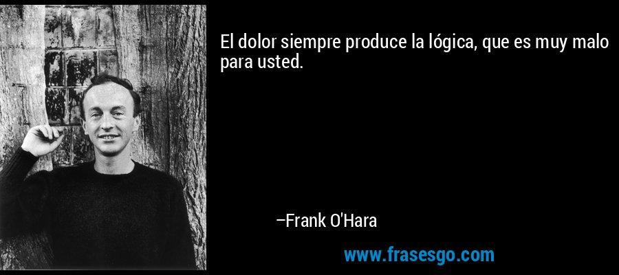 El dolor siempre produce la lógica, que es muy malo para usted. – Frank O'Hara