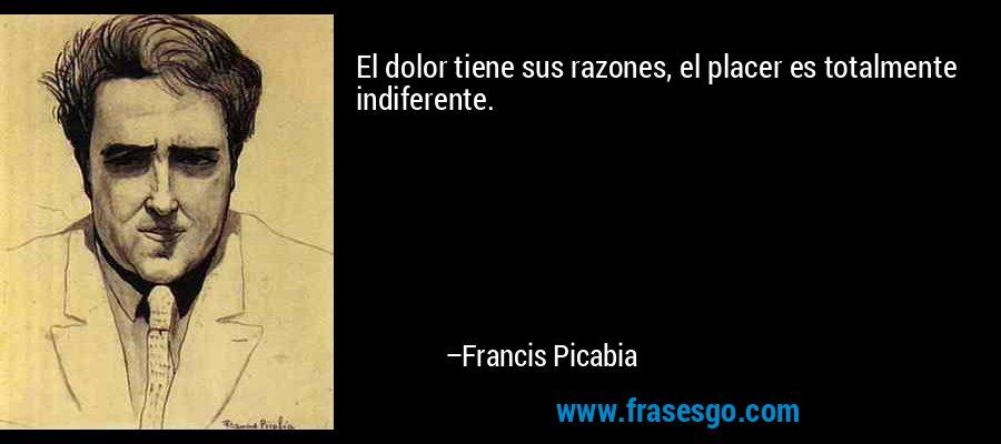 El dolor tiene sus razones, el placer es totalmente indiferente. – Francis Picabia