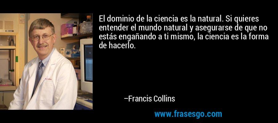El dominio de la ciencia es la natural. Si quieres entender el mundo natural y asegurarse de que no estás engañando a ti mismo, la ciencia es la forma de hacerlo. – Francis Collins