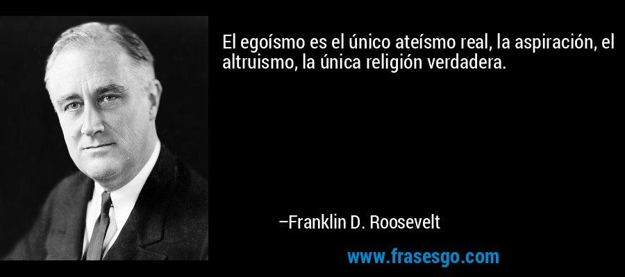 El egoísmo es el único ateísmo real, la aspiración, el altruismo, la única religión verdadera. – Franklin D. Roosevelt