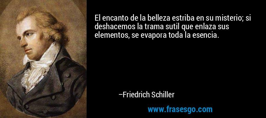 El encanto de la belleza estriba en su misterio; si deshacemos la trama sutil que enlaza sus elementos, se evapora toda la esencia. – Friedrich Schiller