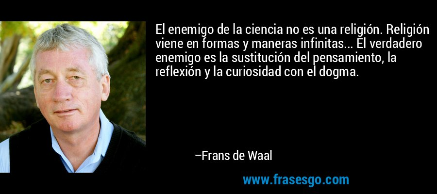El enemigo de la ciencia no es una religión. Religión viene en formas y maneras infinitas... El verdadero enemigo es la sustitución del pensamiento, la reflexión y la curiosidad con el dogma. – Frans de Waal