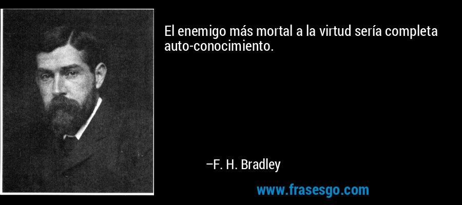 El enemigo más mortal a la virtud sería completa auto-conocimiento. – F. H. Bradley