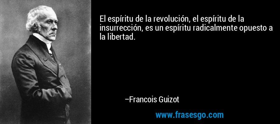 El espíritu de la revolución, el espíritu de la insurrección, es un espíritu radicalmente opuesto a la libertad. – Francois Guizot
