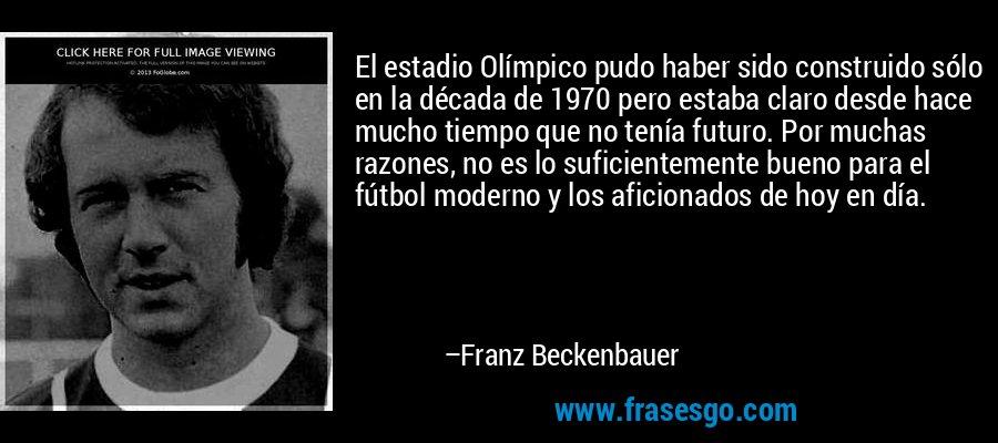 El estadio Olímpico pudo haber sido construido sólo en la década de 1970 pero estaba claro desde hace mucho tiempo que no tenía futuro. Por muchas razones, no es lo suficientemente bueno para el fútbol moderno y los aficionados de hoy en día. – Franz Beckenbauer