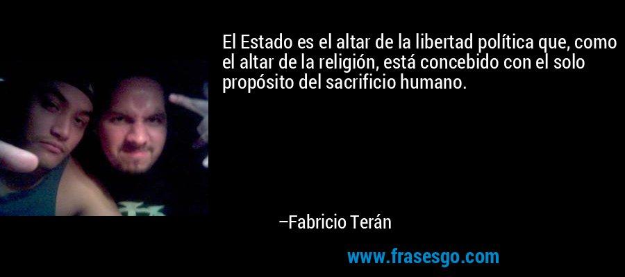 El Estado es el altar de la libertad política que, como el altar de la religión, está concebido con el solo propósito del sacrificio humano. – Fabricio Terán
