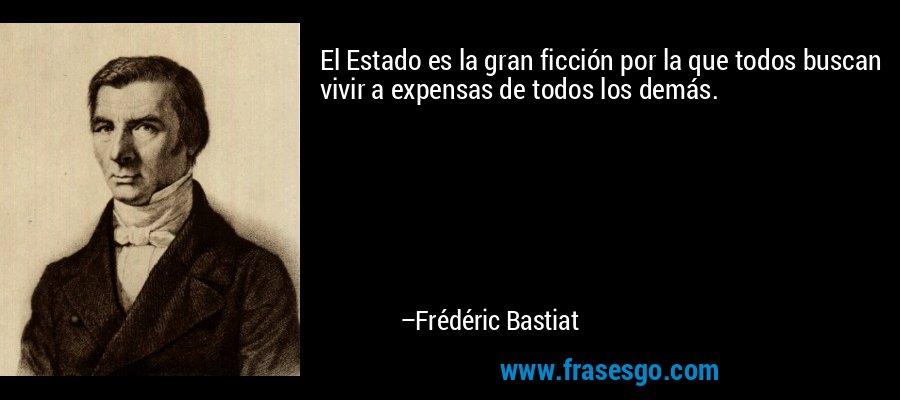 El Estado es la gran ficción por la que todos buscan vivir a expensas de todos los demás. – Frédéric Bastiat