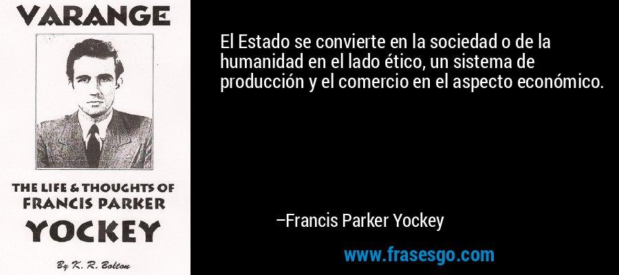 El Estado se convierte en la sociedad o de la humanidad en el lado ético, un sistema de producción y el comercio en el aspecto económico. – Francis Parker Yockey