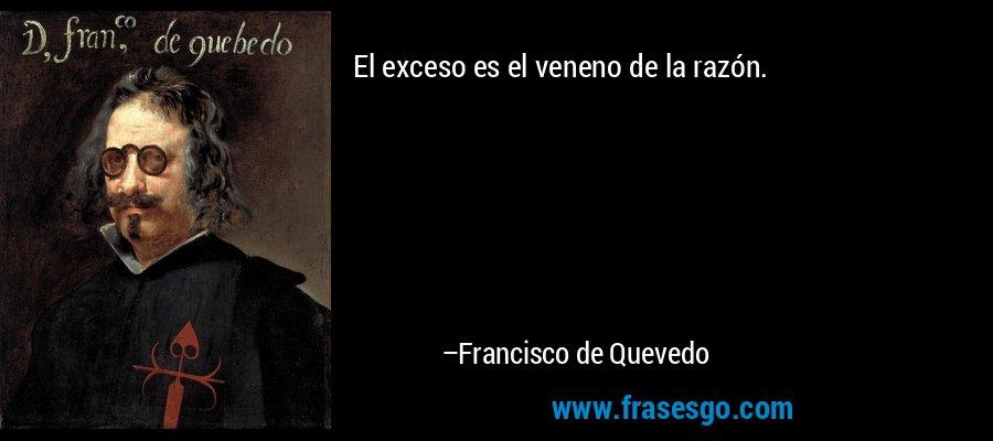 El exceso es el veneno de la razón. – Francisco de Quevedo