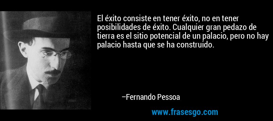 El éxito consiste en tener éxito, no en tener posibilidades de éxito. Cualquier gran pedazo de tierra es el sitio potencial de un palacio, pero no hay palacio hasta que se ha construido. – Fernando Pessoa