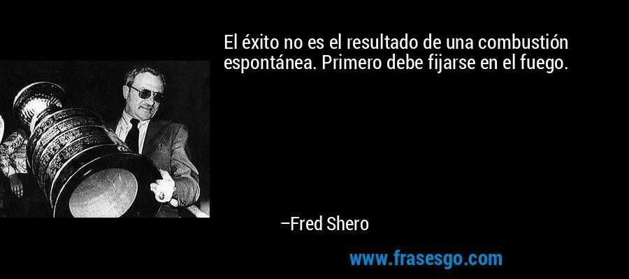 El éxito no es el resultado de una combustión espontánea. Primero debe fijarse en el fuego. – Fred Shero