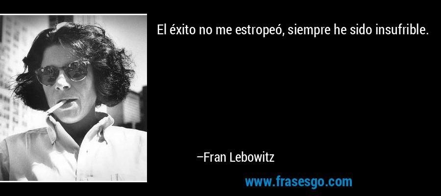 El éxito no me estropeó, siempre he sido insufrible. – Fran Lebowitz
