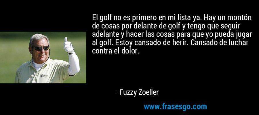 El golf no es primero en mi lista ya. Hay un montón de cosas por delante de golf y tengo que seguir adelante y hacer las cosas para que yo pueda jugar al golf. Estoy cansado de herir. Cansado de luchar contra el dolor. – Fuzzy Zoeller