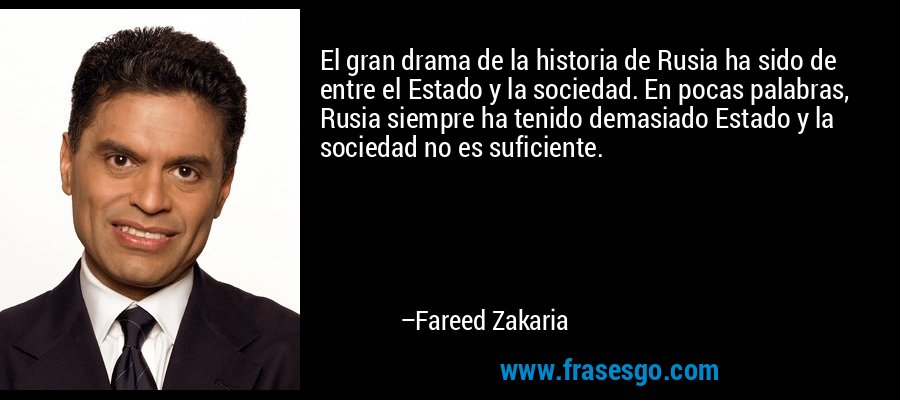 El gran drama de la historia de Rusia ha sido de entre el Estado y la sociedad. En pocas palabras, Rusia siempre ha tenido demasiado Estado y la sociedad no es suficiente. – Fareed Zakaria