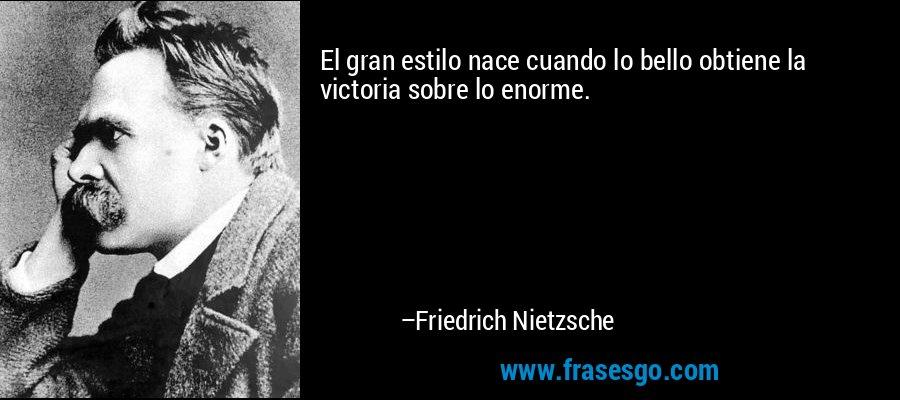 El gran estilo nace cuando lo bello obtiene la victoria sobre lo enorme. – Friedrich Nietzsche
