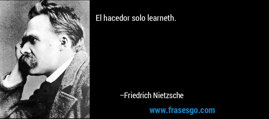 El hacedor solo learneth. – Friedrich Nietzsche