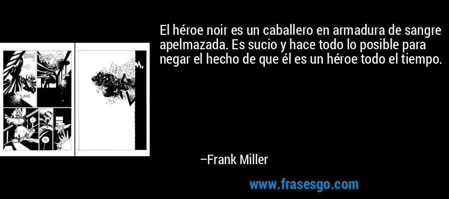 El héroe noir es un caballero en armadura de sangre apelmazada. Es sucio y hace todo lo posible para negar el hecho de que él es un héroe todo el tiempo. – Frank Miller