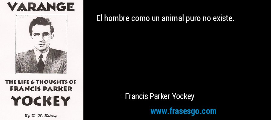 El hombre como un animal puro no existe. – Francis Parker Yockey
