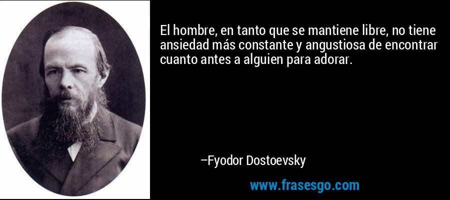 El hombre, en tanto que se mantiene libre, no tiene ansiedad más constante y angustiosa de encontrar cuanto antes a alguien para adorar. – Fyodor Dostoevsky