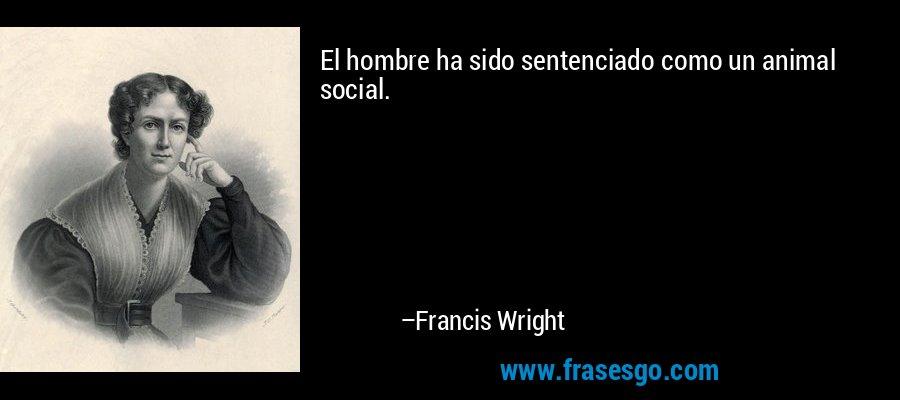 El hombre ha sido sentenciado como un animal social. – Francis Wright