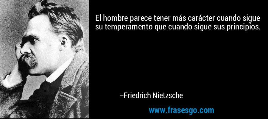 El hombre parece tener más carácter cuando sigue su temperamento que cuando sigue sus principios. – Friedrich Nietzsche
