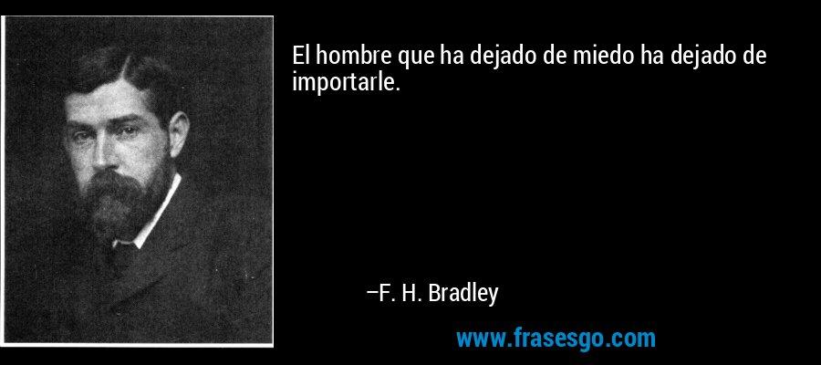 El hombre que ha dejado de miedo ha dejado de importarle. – F. H. Bradley