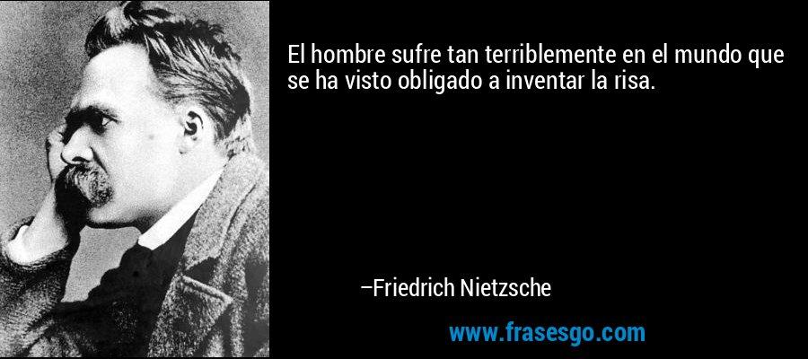 El hombre sufre tan terriblemente en el mundo que se ha visto obligado a inventar la risa. – Friedrich Nietzsche