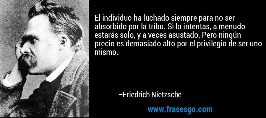 El individuo ha luchado siempre para no ser absorbido por la tribu. Si lo intentas, a menudo estarás solo, y a veces asustado. Pero ningún precio es demasiado alto por el privilegio de ser uno mismo. – Friedrich Nietzsche