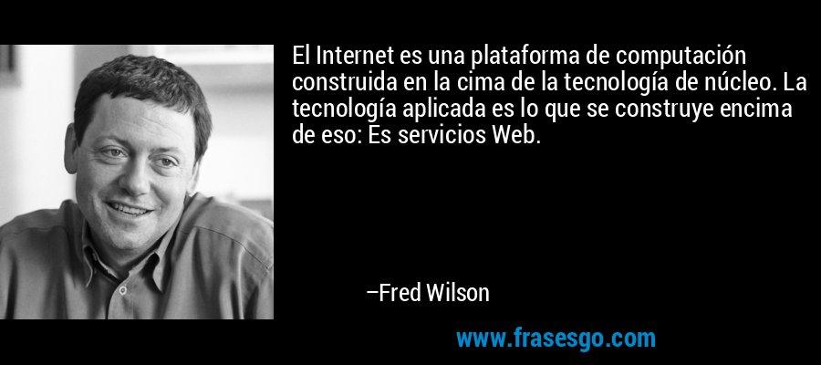 El Internet es una plataforma de computación construida en la cima de la tecnología de núcleo. La tecnología aplicada es lo que se construye encima de eso: Es servicios Web. – Fred Wilson