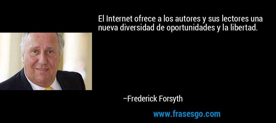 El Internet ofrece a los autores y sus lectores una nueva diversidad de oportunidades y la libertad. – Frederick Forsyth