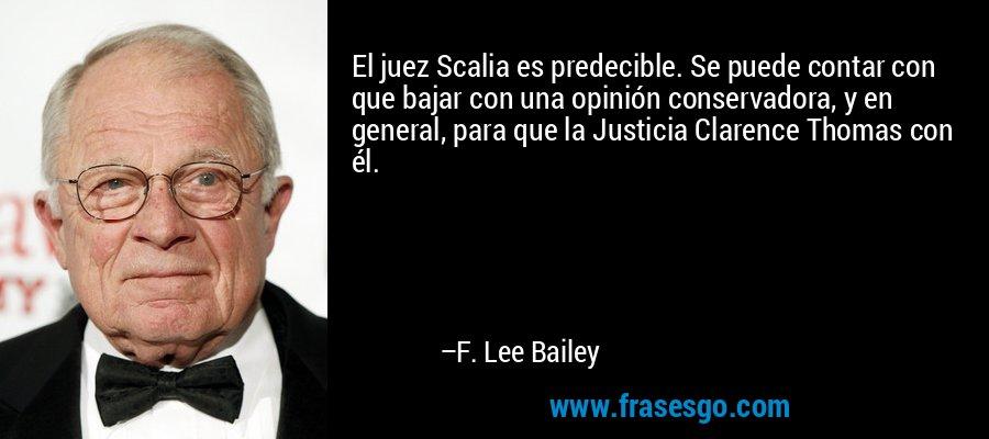 El juez Scalia es predecible. Se puede contar con que bajar con una opinión conservadora, y en general, para que la Justicia Clarence Thomas con él. – F. Lee Bailey