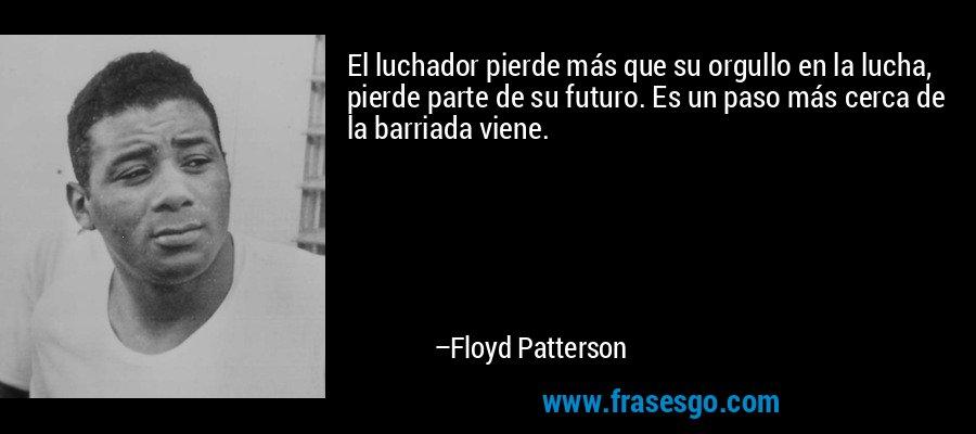 El luchador pierde más que su orgullo en la lucha, pierde parte de su futuro. Es un paso más cerca de la barriada viene. – Floyd Patterson