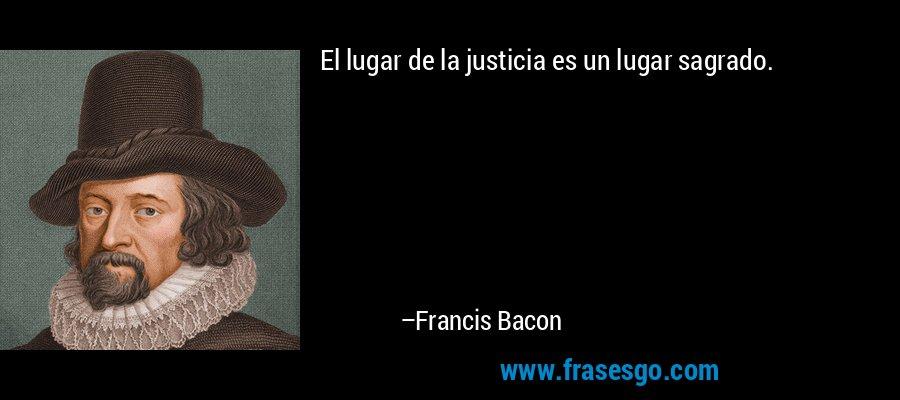 El lugar de la justicia es un lugar sagrado. – Francis Bacon