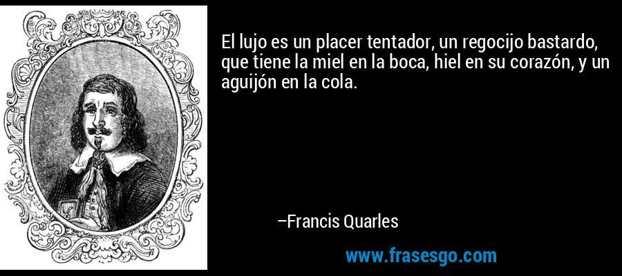 El lujo es un placer tentador, un regocijo bastardo, que tiene la miel en la boca, hiel en su corazón, y un aguijón en la cola. – Francis Quarles