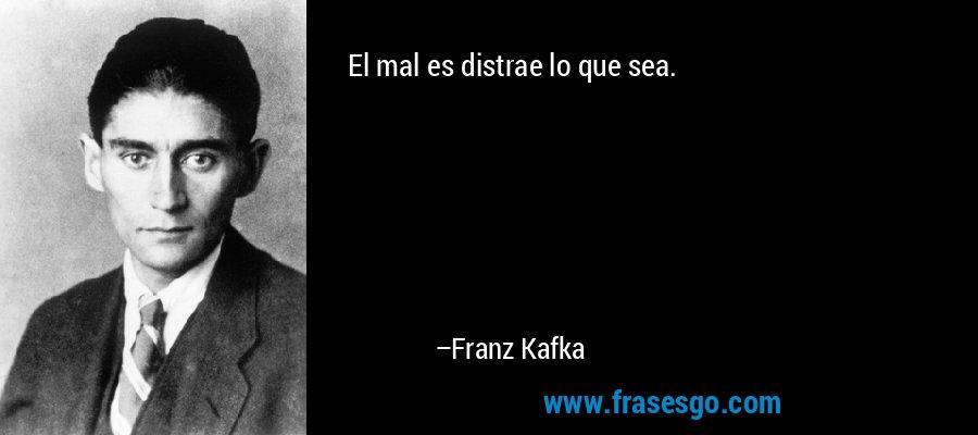 El mal es distrae lo que sea. – Franz Kafka
