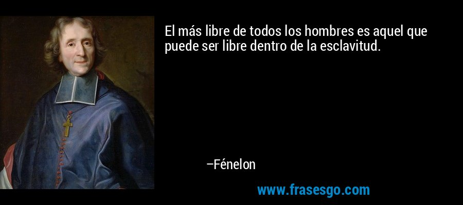 El más libre de todos los hombres es aquel que puede ser libre dentro de la esclavitud. – Fénelon