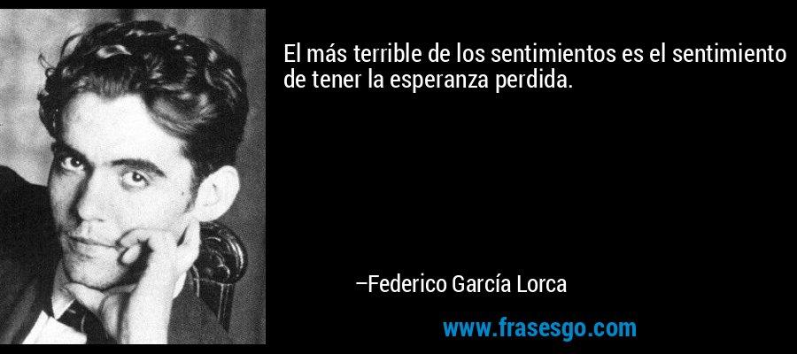 El más terrible de los sentimientos es el sentimiento de tener la esperanza perdida. – Federico García Lorca