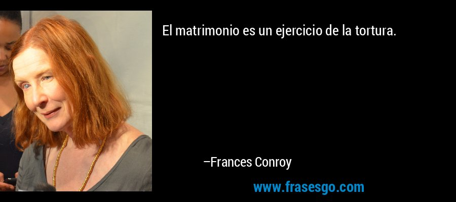 El matrimonio es un ejercicio de la tortura. – Frances Conroy