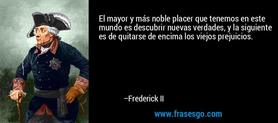 El mayor y más noble placer que tenemos en este mundo es descubrir nuevas verdades, y la siguiente es de quitarse de encima los viejos prejuicios. – Frederick II